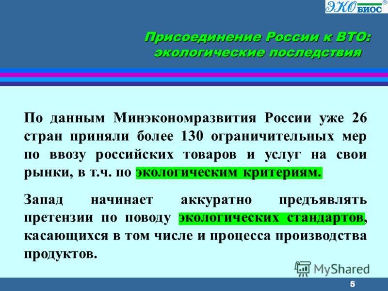 5 Присоединение России к ВТО: экологические последствия По данным Минэкономразвития России уже 26 стран приняли более 130 ограничительных мер по ввозу российских товаров и услуг на свои рынки, в т.ч. по экологическим критериям. Запад начинает аккурат