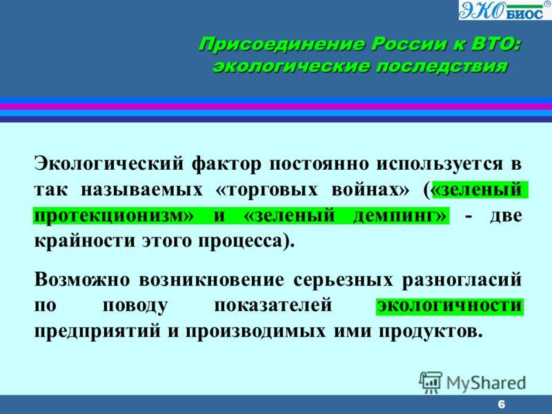 6 Присоединение России к ВТО: экологические последствия Экологический фактор постоянно используется в так называемых «торговых войнах» («зеленый протекционизм» и «зеленый демпинг» - две крайности этого процесса). Возможно возникновение серьезных разн