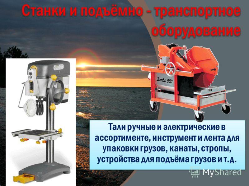 Тали ручные и электрические в ассортименте, инструмент и лента для упаковки грузов, канаты, стропы, устройства для подъёма грузов и т.д.