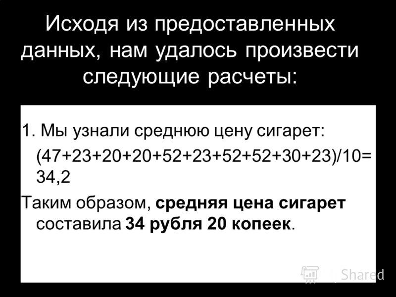 1. Мы узнали среднюю цену сигарет: (47+23+20+20+52+23+52+52+30+23)/10= 34,2 Таким образом, средняя цена сигарет составила 34 рубля 20 копеек. Исходя из предоставленных данных, нам удалось произвести следующие расчеты: