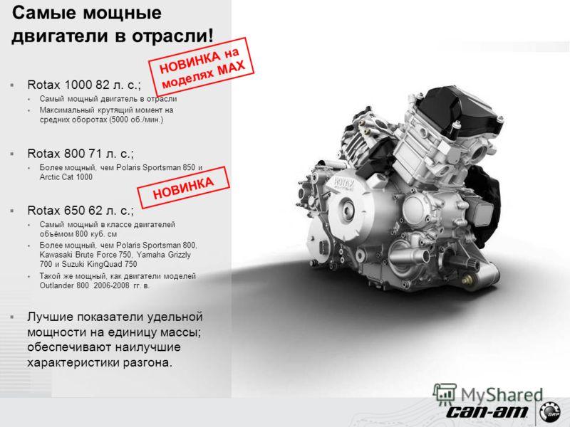 Rotax 1000 82 л. с.; Самый мощный двигатель в отрасли Максимальный крутящий момент на средних оборотах (5000 об./мин.) Rotax 800 71 л. с.; Более мощный, чем Polaris Sportsman 850 и Arctic Cat 1000 Rotax 650 62 л. с.; Самый мощный в классе двигателей