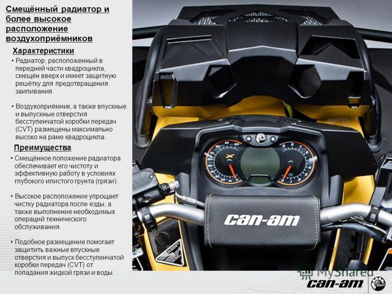 Радиатор, расположенный в передней части квадроцикла, смещён вверх и имеет защитную решётку для предотвращения заиливания. Воздухоприёмник, а также впускные и выпускные отверстия бесступенчатой коробки передач (CVT) размещены максимально высоко на ра