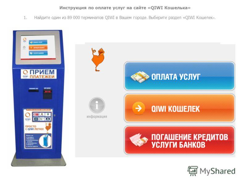 Инструкция по оплате услуг на сайте «QIWI Кошелька» 1. Найдите один из 89 000 терминалов QIWI в Вашем городе. Выберите раздел «QIWI Кошелек ».