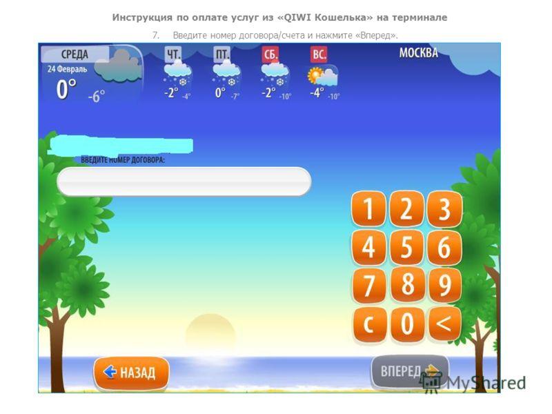 Инструкция по оплате услуг из «QIWI Кошелька» на терминале 7.Введите номер договора/счета и нажмите «Вперед».