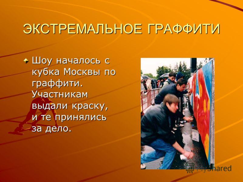 ЭКСТРЕМАЛЬНОЕ ГРАФФИТИ Шоу началось с кубка Москвы по граффити. Участникам выдали краску, и те принялись за дело.