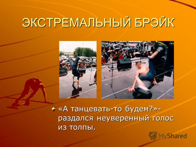 ЭКСТРЕМАЛЬНЫЙ БРЭЙК «А танцевать-то будем?»- раздался неуверенный голос из толпы.