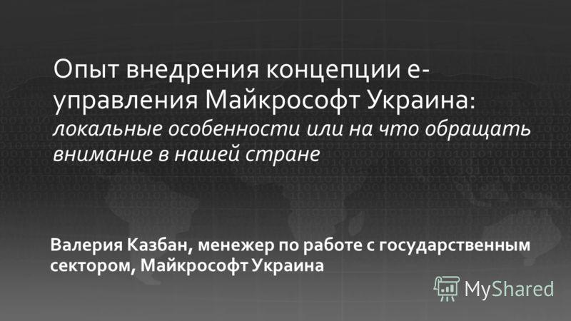 Валерия Казбан, менежер по работе с государственным сектором, Майкрософт Украина Опыт внедрения концепции е- управления Майкрософт Украина: локальные особенности или на что обращать внимание в нашей стране