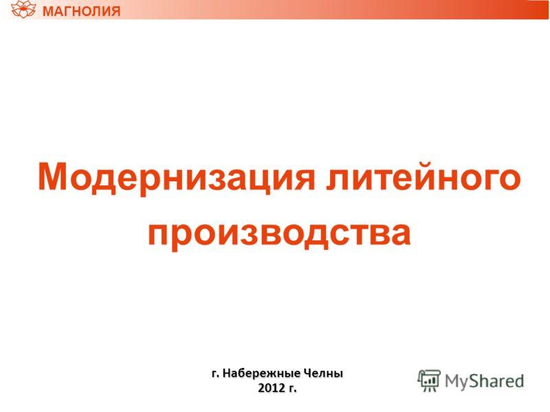 Модернизация литейного производства МАГНОЛИЯ г. Набережные Челны 2012 г.