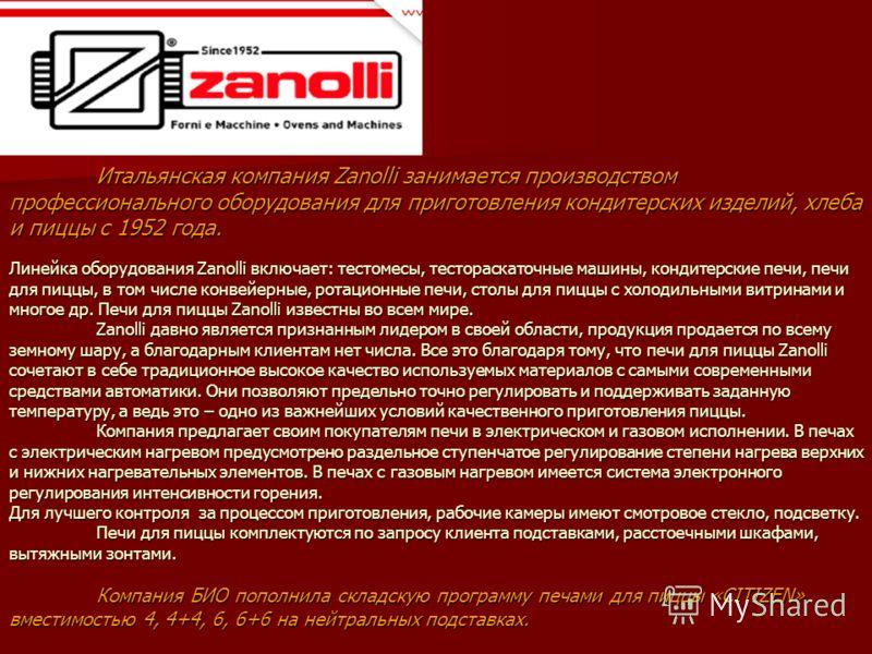 Итальянская компания Zanolli занимается производством профессионального оборудования для приготовления кондитерских изделий, хлеба и пиццы с 1952 года. Линейка оборудования Zanolli включает: тестомесы, тестораскаточные машины, кондитерские печи, печи