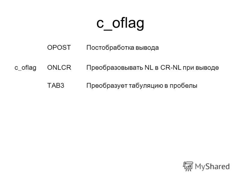 c_oflag OPOSTПостобработка вывода c_oflag ONLCRПреобразовывать NL в CR-NL при выводе TAB3Преобразует табуляцию в пробелы