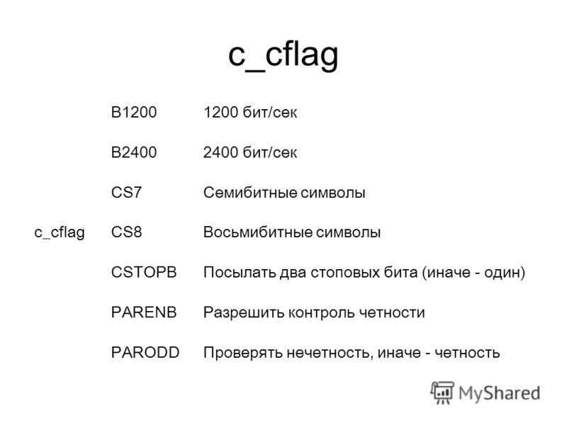 c_cflag B12001200 бит/сек B24002400 бит/сек CS7Семибитные символы c_cflag CS8Восьмибитные символы CSTOPBПосылать два стоповых бита (иначе - один) PARENBРазрешить контроль четности PARODDПроверять нечетность, иначе - четность