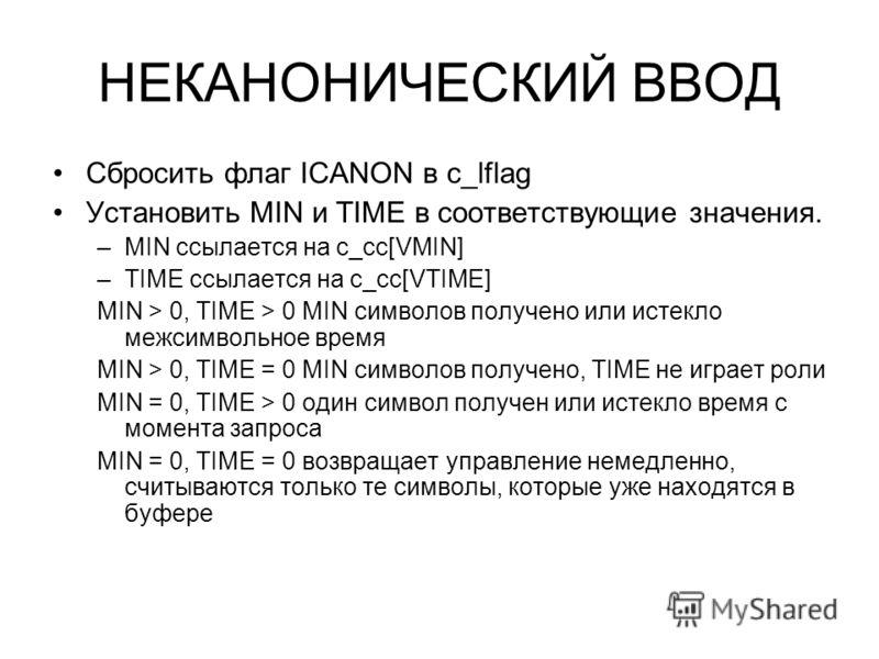 НЕКАНОНИЧЕСКИЙ ВВОД Сбросить флаг ICANON в c_lflag Установить MIN и TIME в соответствующие значения. –MIN ссылается на c_cc[VMIN] –TIME ссылается на c_cc[VTIME] MIN > 0, TIME > 0 MIN символов получено или истекло межсимвольное время MIN > 0, TIME = 0