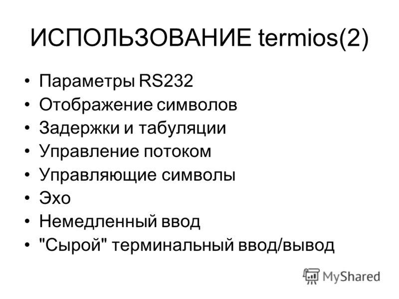 ИСПОЛЬЗОВАНИЕ termios(2) Параметры RS232 Отображение символов Задержки и табуляции Управление потоком Управляющие символы Эхо Немедленный ввод Сырой терминальный ввод/вывод
