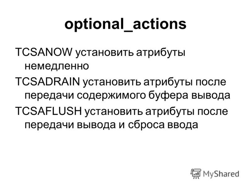 optional_actions TCSANOW установить атрибуты немедленно TCSADRAIN установить атрибуты после передачи содержимого буфера вывода TCSAFLUSH установить атрибуты после передачи вывода и сброса ввода