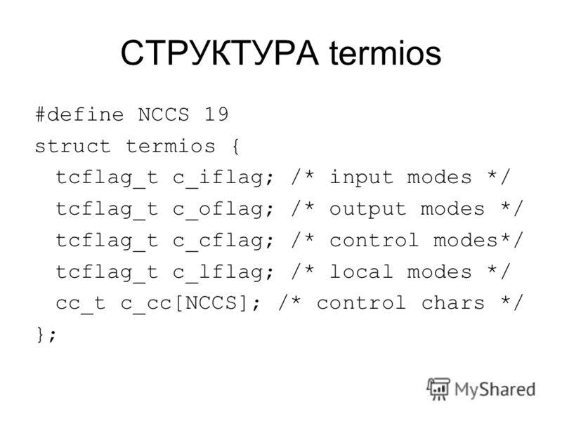 СТРУКТУРА termios #define NCCS 19 struct termios { tcflag_t c_iflag; /* input modes */ tcflag_t c_oflag; /* output modes */ tcflag_t c_cflag; /* control modes*/ tcflag_t c_lflag; /* local modes */ cc_t c_cc[NCCS]; /* control chars */ };