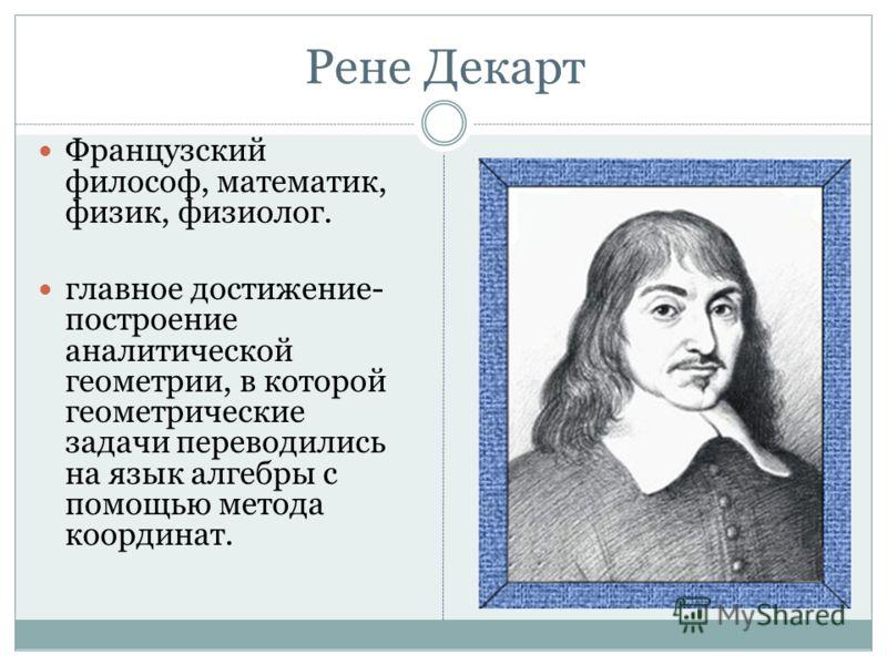 Рене Декарт Французский философ, математик, физик, физиолог. главное достижение- построение аналитической геометрии, в которой геометрические задачи переводились на язык алгебры с помощью метода координат.