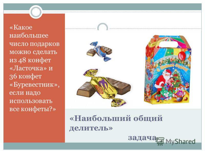 «Наибольший общий делитель» задача «Какое наибольшее число подарков можно сделать из 48 конфет «Ласточка» и 36 конфет «Буревестник», если надо использовать все конфеты?»
