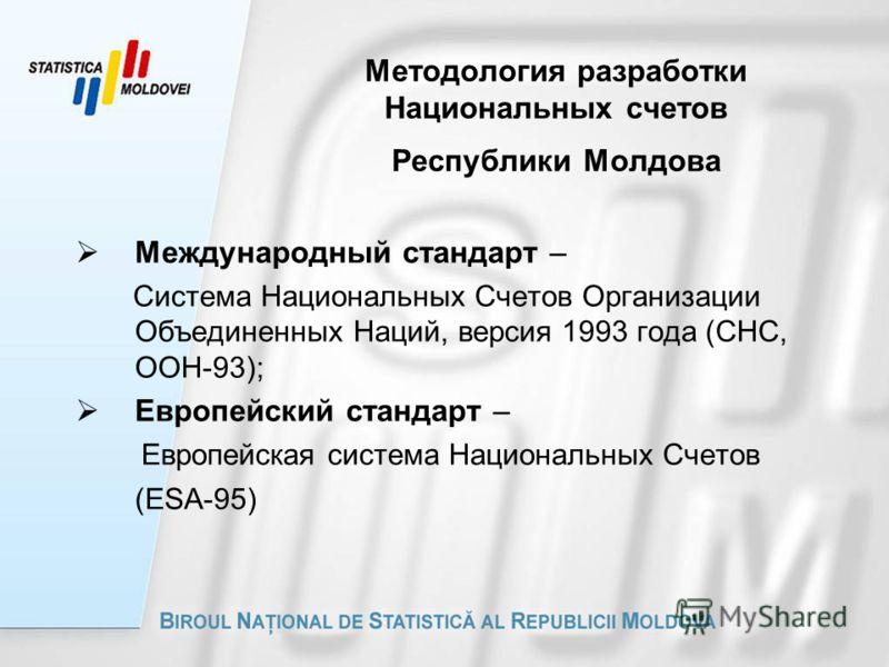 Методология разработки Национальных счетов Республики Молдова Международный стандарт – Система Национальных Счетов Организации Объединенных Наций, версия 1993 года (СНС, ООН-93); Европейский стандарт – Европейская система Национальных Счетов (ESA-95)