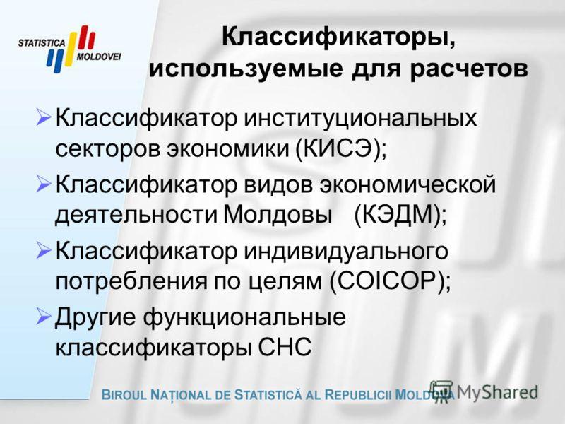 Классификаторы, используемые для расчетов Классификатор институциональных секторов экономики (КИСЭ); Классификатор видов экономической деятельности Молдовы (КЭДМ); Классификатор индивидуального потребления по целям (COICOP); Другие функциональные кла