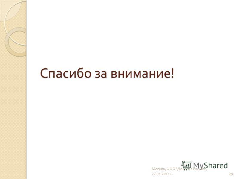 Спасибо за внимание ! 29 Москва, ООО  Деловая Россия , 27.04.2012 г.