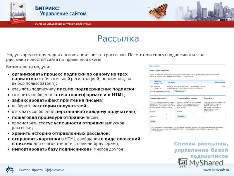 Рассылка Модуль предназначен для организации списков рассылки. Посетители смогут подписываться на рассылки новостей сайта по привычной схеме. организовать процесс подписки по одному из трех вариантов (с обязательной регистрацией, анонимная, на выбор