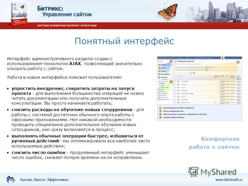 Понятный интерфейс Интерфейс административного раздела создан с использованием технологии AJAX, позволяющей значительно ускорить работу с сайтом. Комфортная работа с сайтом упростить внедрение, сократить затраты на запуск проекта - для выполнения бол