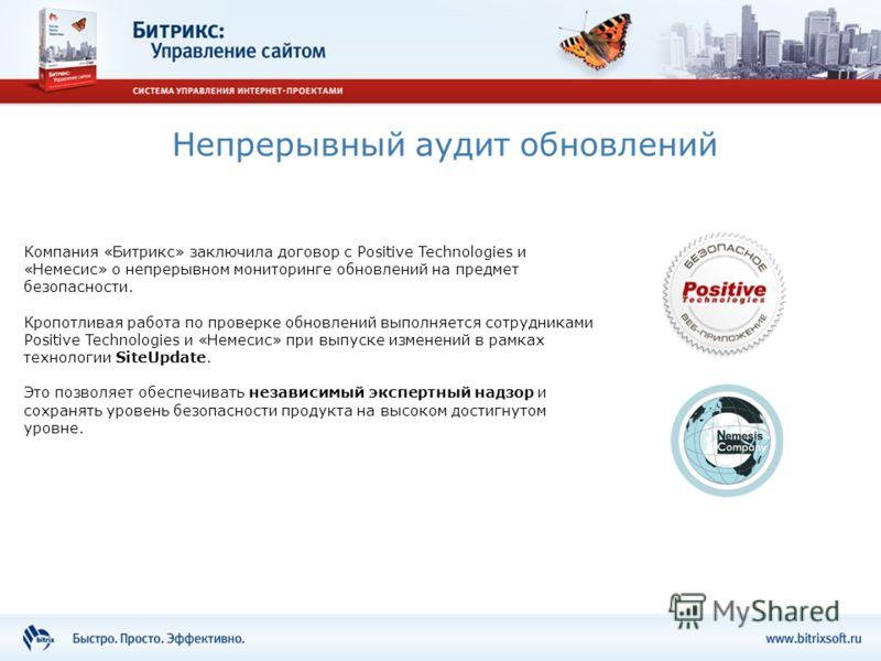 Непрерывный аудит обновлений Компания «Битрикс» заключила договор с Positive Technologies и «Немесис» о непрерывном мониторинге обновлений на предмет безопасности. Кропотливая работа по проверке обновлений выполняется сотрудниками Positive Technologi