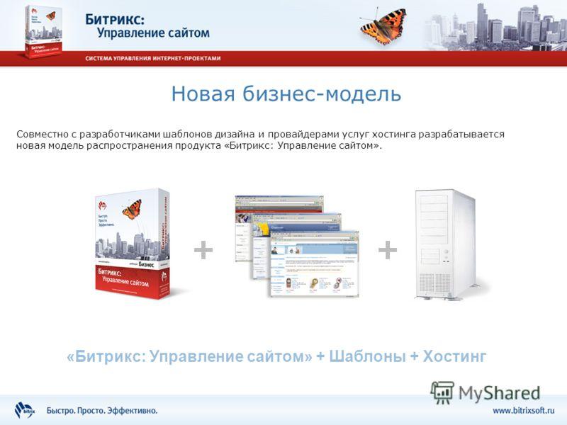 Новая бизнес-модель Совместно с разработчиками шаблонов дизайна и провайдерами услуг хостинга разрабатывается новая модель распространения продукта «Битрикс: Управление сайтом». «Битрикс: Управление сайтом» + Шаблоны + Хостинг