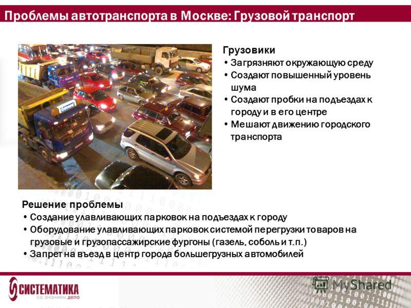 Проблемы автотранспорта в Москве: Грузовой транспорт Грузовики Загрязняют окружающую среду Создают повышенный уровень шума Создают пробки на подъездах к городу и в его центре Мешают движению городского транспорта Решение проблемы Создание улавливающи