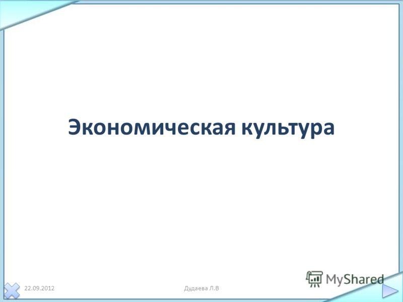 Экономическая культура 22.09.2012Дудаева Л.В