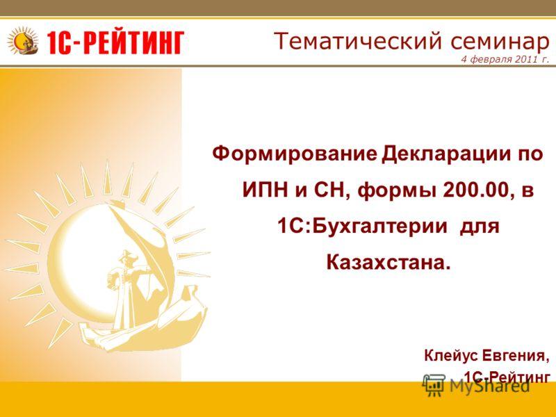 4 февраля 2011 г. Тематический семинар Формирование Декларации по ИПН и СН, формы 200.00, в 1С:Бухгалтерии для Казахстана. Клейус Евгения, 1С-Рейтинг