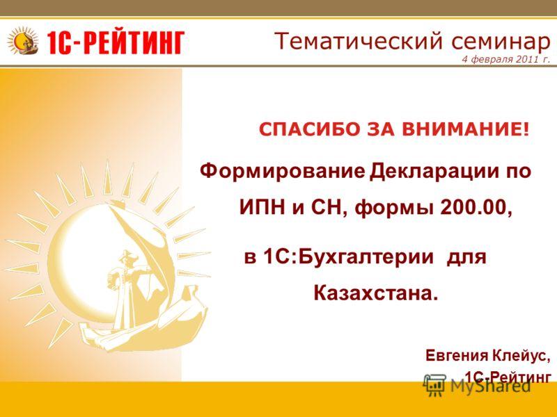 4 февраля 2011 г. Тематический семинар Формирование Декларации по ИПН и СН, формы 200.00, в 1С:Бухгалтерии для Казахстана. СПАСИБО ЗА ВНИМАНИЕ! Евгения Клейус, 1С-Рейтинг