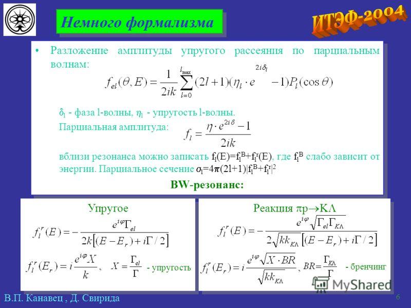 В.П. Канавец, Д. Свирида 6 Немного формализма Разложение амплитуды упругого рассеяния по парциальным волнам: l - фаза l-волны, l - упругость l-волны. Парциальная амплитуда: вблизи резонанса можно записать f l (E)=f l B +f l r (E), где f l B слабо зав