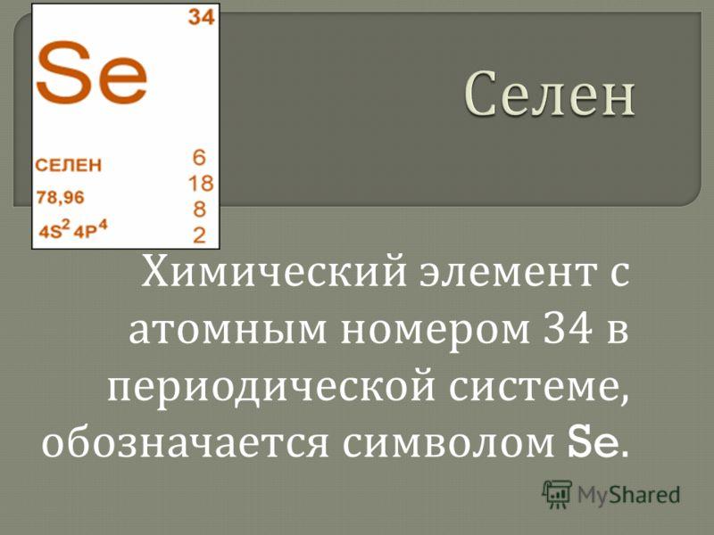 Химический элемент с атомным номером 34 в периодической системе, обозначается символом Se.