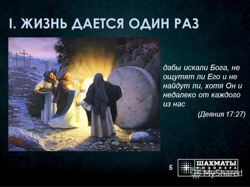 I. ЖИЗНЬ ДАЕТСЯ ОДИН РАЗ дабы искали Бога, не ощутят ли Его и не найдут ли, хотя Он и недалеко от каждого из нас (Деяния 17:27) 5