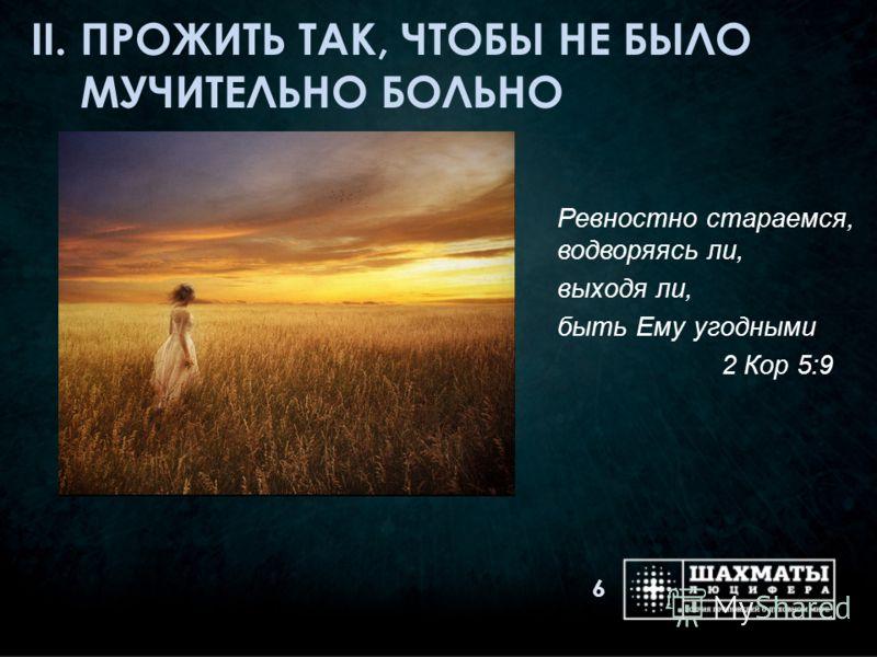 II. ПРОЖИТЬ ТАК, ЧТОБЫ НЕ БЫЛО МУЧИТЕЛЬНО БОЛЬНО Ревностно стараемся, водворяясь ли, выходя ли, быть Ему угодными 2 Кор 5:9 6