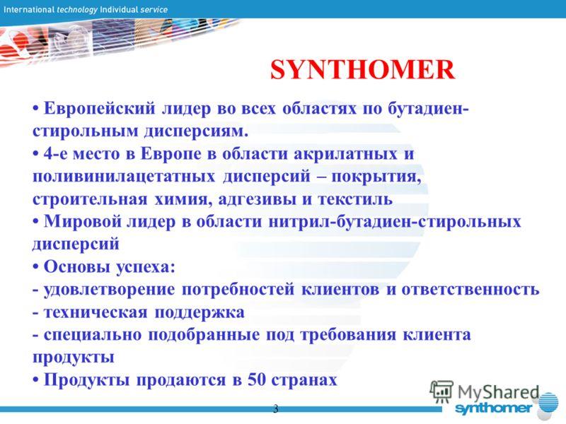 SYNTHOMER Европейский лидер во всех областях по бутадиен- стирольным дисперсиям. 4-е место в Европе в области акрилатных и поливинилацетатных дисперсий – покрытия, строительная химия, адгезивы и текстиль Мировой лидер в области нитрил-бутадиен-стирол