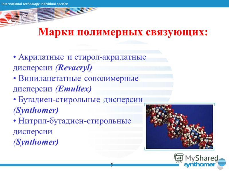 Марки полимерных связующих: 5 Акрилатные и стирол-акрилатные дисперсии (Revacryl) Винилацетатные сополимерные дисперсии (Emultex) Бутадиен-стирольные дисперсии (Synthomer) Нитрил-бутадиен-стирольные дисперсии (Synthomer)