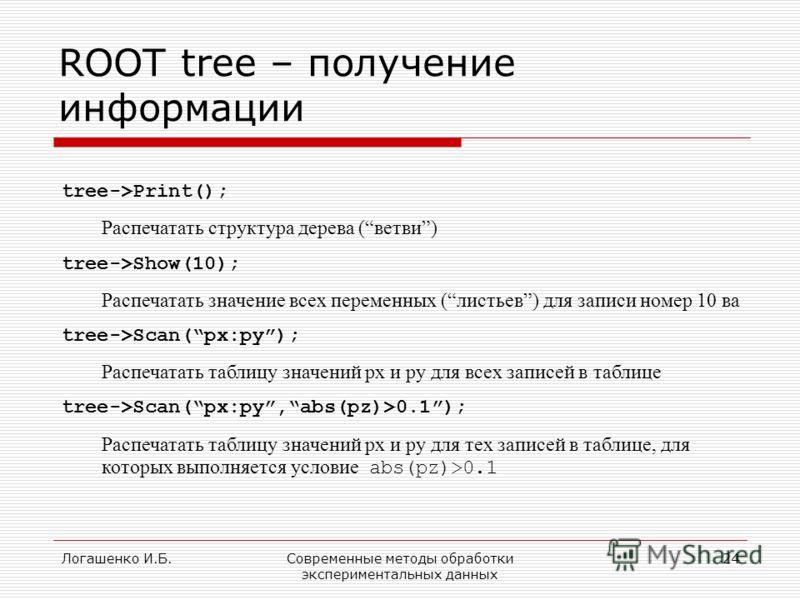 Логашенко И.Б.Современные методы обработки экспериментальных данных 24 ROOT tree – получение информации tree->Print(); Распечатать структура дерева (ветви) tree->Show(10); Распечатать значение всех переменных (листьев) для записи номер 10 ва tree->Sc