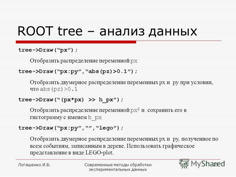 Логашенко И.Б.Современные методы обработки экспериментальных данных 25 ROOT tree – анализ данных tree->Draw(px); Отобразить распределение переменной px tree->Draw(px:py,abs(pz)>0.1); Отобразить двумерное распределение переменных px и py при условии,
