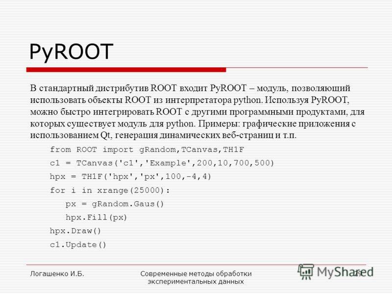 Логашенко И.Б.Современные методы обработки экспериментальных данных 29 PyROOT В стандартный дистрибутив ROOT входит PyROOT – модуль, позволяющий использовать объекты ROOT из интерпретатора python. Используя PyROOT, можно быстро интегрировать ROOT с д