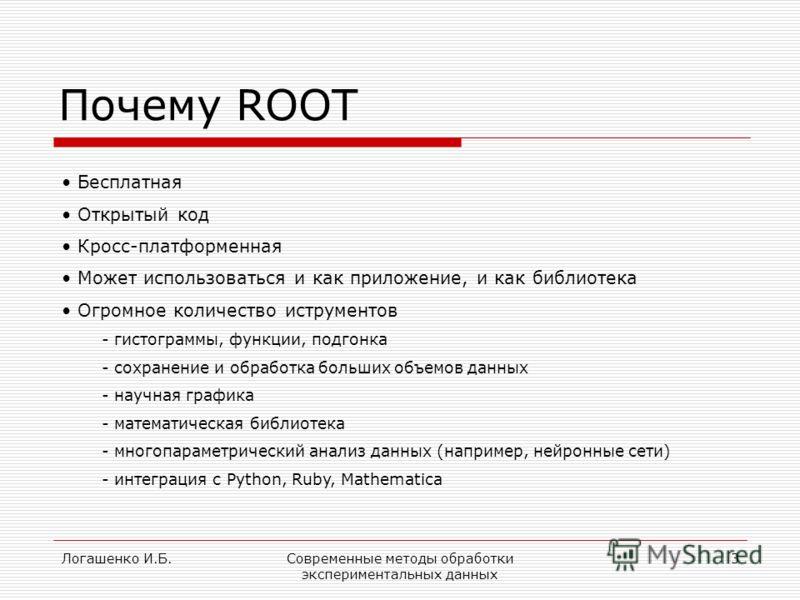 Логашенко И.Б.Современные методы обработки экспериментальных данных 3 Почему ROOT Бесплатная Открытый код Кросс-платформенная Может использоваться и как приложение, и как библиотека Огромное количество иструментов - гистограммы, функции, подгонка - с