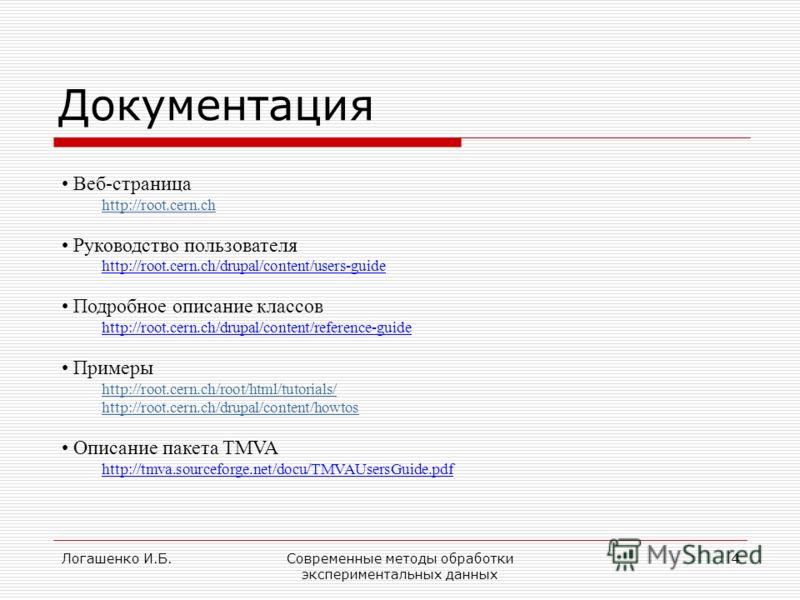 Логашенко И.Б.Современные методы обработки экспериментальных данных 4 Документация Веб-страница http://root.cern.ch Руководство пользователя http://root.cern.ch/drupal/content/users-guide Подробное описание классов http://root.cern.ch/drupal/content/