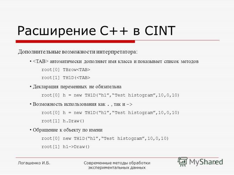 Логашенко И.Б.Современные методы обработки экспериментальных данных 7 Расширение C++ в CINT Дополнительные возможности интерпретатора: автоматически дополняет имя класса и показывает список методов root[0] TBrow root[1] TH1D( Декларация переменных не