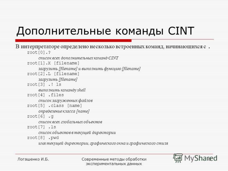 Логашенко И.Б.Современные методы обработки экспериментальных данных 8 Дополнительные команды CINT В интерпретаторе определено несколько встроенных команд, начинающихся с. root[0].? список всех дополнительных команд CINT root[1].X [filename] загрузить