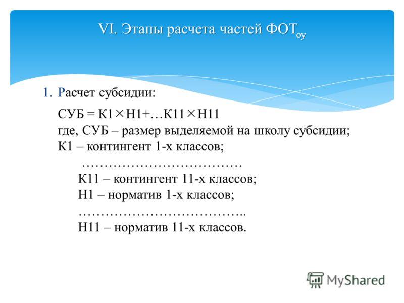 1.Расчет субсидии: СУБ = К1 Н1+…К11 Н11 где, СУБ – размер выделяемой на школу субсидии; К1 – контингент 1-х классов; ……………………………… К11 – контингент 11-х классов; Н1 – норматив 1-х классов; ……………………………….. Н11 – норматив 11-х классов. VI. Этапы расчета