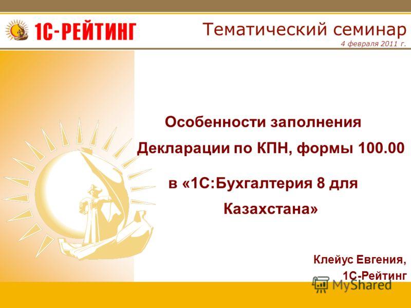4 февраля 2011 г. Тематический семинар Особенности заполнения Декларации по КПН, формы 100.00 в «1С:Бухгалтерия 8 для Казахстана» Клейус Евгения, 1С-Рейтинг