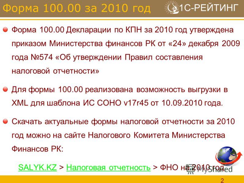 1С-РЕЙТИНГ 2 Форма 100.00 Декларации по КПН за 2010 год утверждена приказом Министерства финансов РК от «24» декабря 2009 года 574 «Об утверждении Правил составления налоговой отчетности» Для формы 100.00 реализована возможность выгрузки в XML для ша