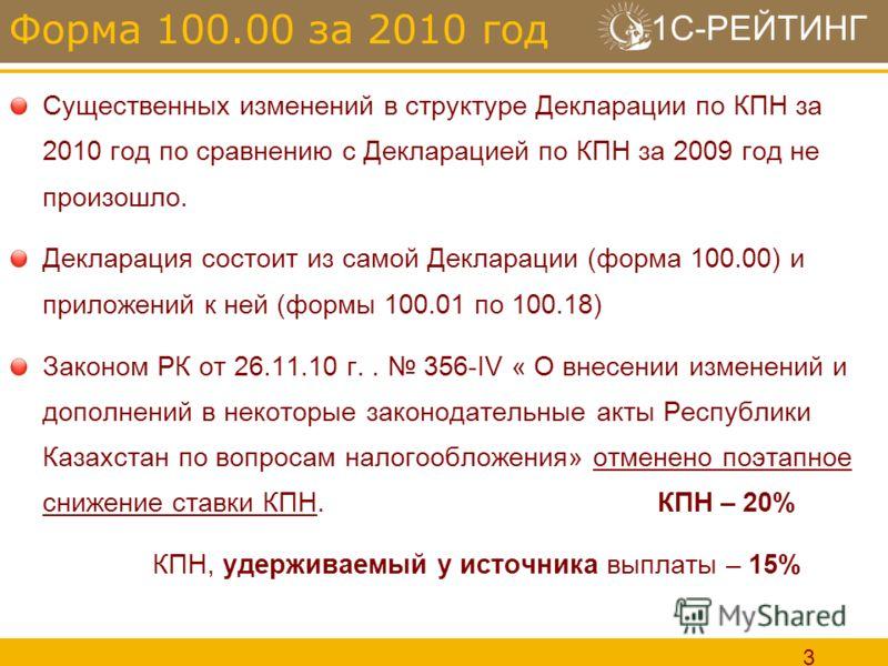 1С-РЕЙТИНГ 3 Существенных изменений в структуре Декларации по КПН за 2010 год по сравнению с Декларацией по КПН за 2009 год не произошло. Декларация состоит из самой Декларации (форма 100.00) и приложений к ней (формы 100.01 по 100.18) Законом РК от