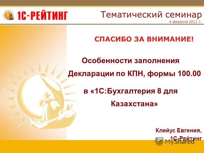 4 февраля 2011 г. Тематический семинар СПАСИБО ЗА ВНИМАНИЕ! Клейус Евгения, 1С-Рейтинг Особенности заполнения Декларации по КПН, формы 100.00 в «1С:Бухгалтерия 8 для Казахстана»
